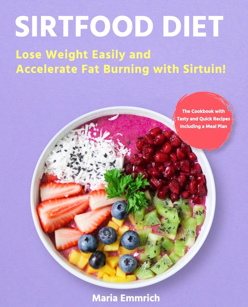 Sirtfood Diet: Lose Weight Easily and Accelerate Fat Burning with Sirtuin! The Cookbook with Tasty and Quick Recipes Including a Meal