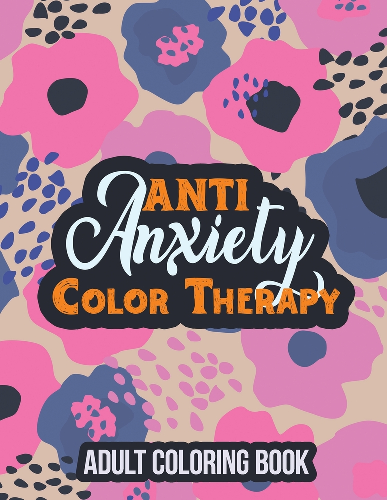 Anti Anxiety Color Therapy Adult Coloring Book: Adults Stress Releasing  Coloring Book With Inspirational Quotes, A Coloring Book For Grown-Ups  Providi