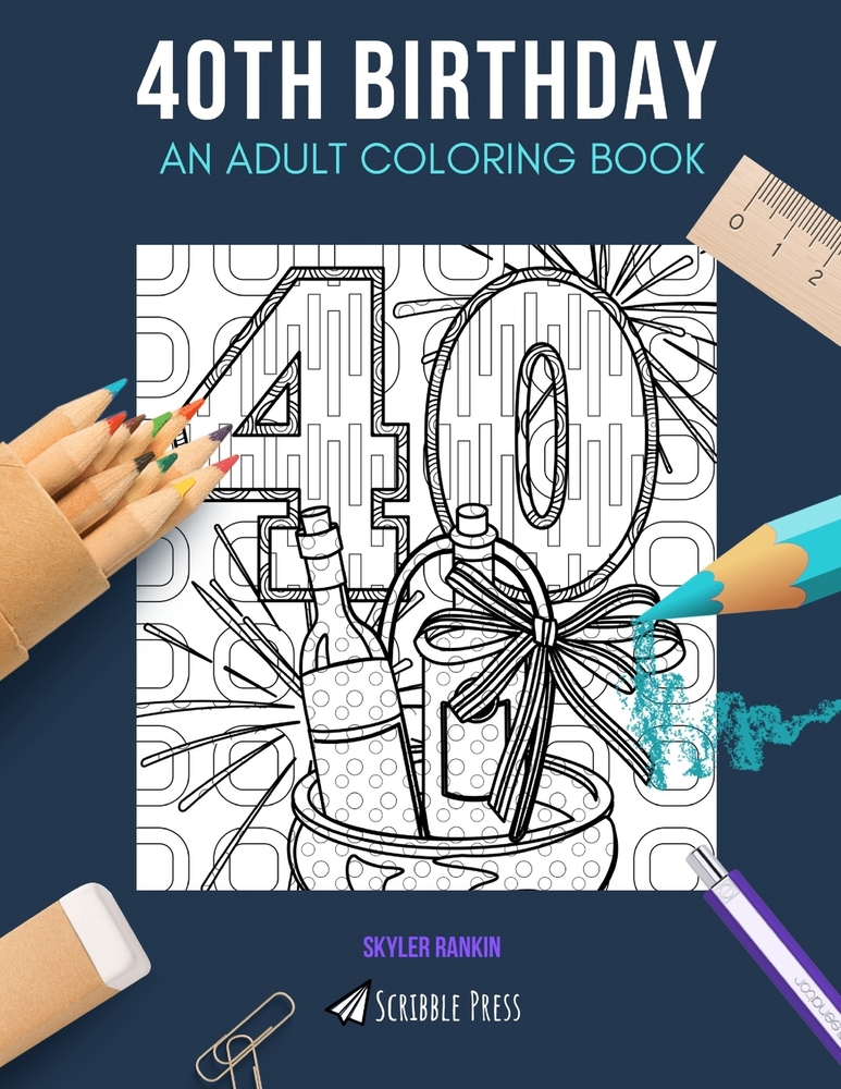 40th Birthday: AN ADULT COLORING BOOK: A 40th Birthday Coloring Book For  Adults