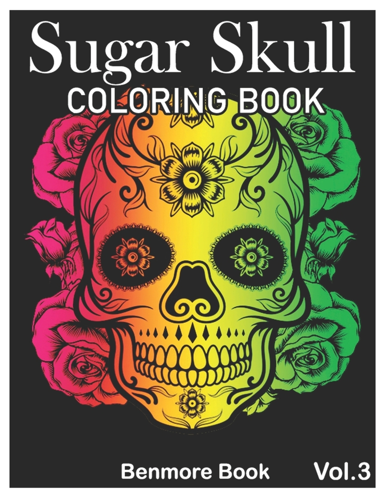 Sugar Skull Coloring Book: A Day Of The Dead Coloring Book Stress Relieving  Skull Designs For Men And Women Coloring Pages Volume 3