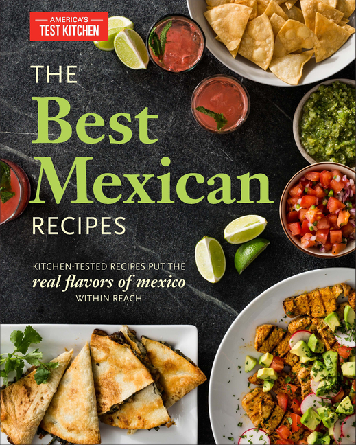 The Best Mexican Recipes Kitchen Tested Recipes Put The Real Flavors Of Mexico Within Reach